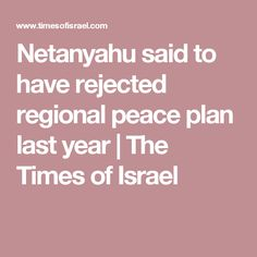 Netanyahu said to have rejected regional peace plan last year | The Times of Israel