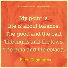 My point is, life is about balance. The good and the bad. The highs and the lows. The piña and the colada. -Ellen Degeneres-