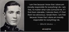 I am free because I know that I alone am morally responsible for everything I do. I am free, no matter what rules surround me. If I find them tolerable, I tolerate them; if I find them too obnoxious, I break them. I am free because I know that I alone am morally responsible for everything I do.