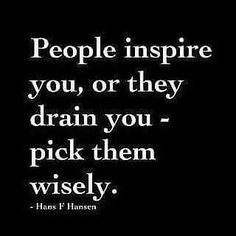 People inspire you or drain you. Pick them wisely.
