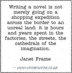 """Writing a Novel is not merely going on a shopping expedition across the border to an unreal land: it is hours and years spend in the factories, the streets, the cathedrals of imagination."" - Janet Frame"
