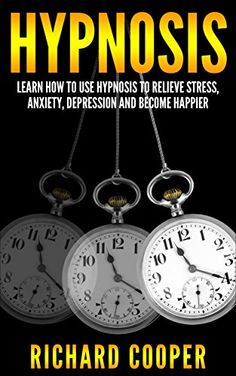 Hypnosis: Learn How To Use Hypnosis To Relieve Stress, Anxiety, Depression And Become Happier (FREE BONUS BOOK INCLUDED) (Hypnosis, Beginner Hypnosis, ... NLP, Hypnotize, Self Hypnosis, Hypnotist)