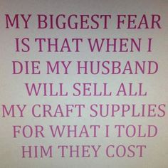 my biggest fear is that when I die my husband will sell all my craft supplies for what I told him they cost