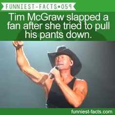 Tim McGraw slapped a fan after she tried to pull his pants down. MORE OF FUNNIEST-FACTS are coming here funny, interesting and weird facts only