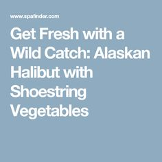 Get Fresh with a Wild Catch: Alaskan Halibut with Shoestring Vegetables