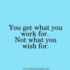"""""""You get what you work for. Not what you wish for."""" Hard work quotes 