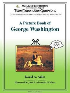 """Our text-dependent questions for """"A Picture Book of George Washington,"""" by David A. Adler are designed to help you teach the Common Core State Standards for Reading Informational text 1, 2, 3, 4, 7, and 8, and they will help you model close reading as you demonstrate returning to the text for"""