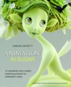 Animation in Sugar: 14 Beautifully Hand-crafted Modelling Projects for Celebration Cakes by Carlos Lischetti