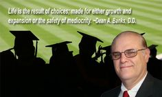 Life is the result of choices; made for either growth and expansion or the safety of mediocrity. ~Dean A. Banks, D.D.