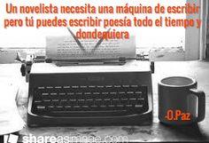 Un novelista necesita una máquina de escribir pero tú puedes escribir poesía todo el tiempo y dondequiera / -O.Paz