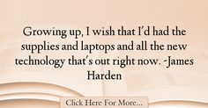 The most popular James Harden Quotes About Technology - 67534 : Growing up, I wish that I'd had the supplies and laptops and all the new technology that's out right now. Technology Quotes, New Technology, James Harden, Growing Up