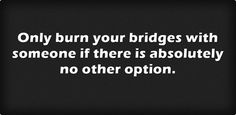 Only burn your bridges with someone if there is absolutely no...
