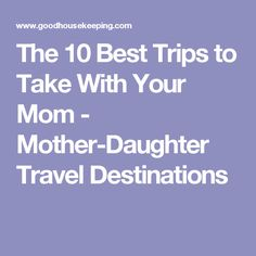 The 10 Best Trips to Take With Your Mom - Mother-Daughter Travel Destinations