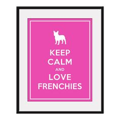 Keep Calm and LOVE FRENCHIES - 11x14 Pet Doggy Art Print Poster (any color) - Buy 3 and get 1 FREE
