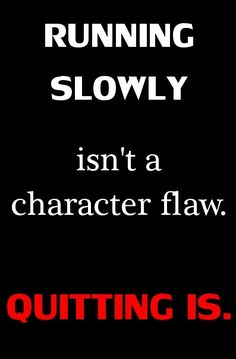 Running slowing isn't a charachter flaw.  Quitting is.    I need to remember this more often.    www.beachbodycoach.com/bodywisemassage