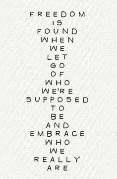 Freedom is found when we let go of who we're supposed to be and embrace who we really are.