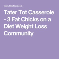 Tater Tot Casserole - 3 Fat Chicks on a Diet Weight Loss Community
