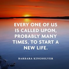 """""""Every one of us is called upon, probably many times, to start a new life.""""  — Barbara Kingsolver"""