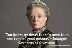 Downton Abbey Season 4 Episode 1 My Favorite Quote  You know my dear there's more than one type of good mother- dowager countess of grantham