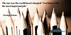 """The one way the world hasn't changed: """"Teaching is still the most important job."""" - George Lucas."""