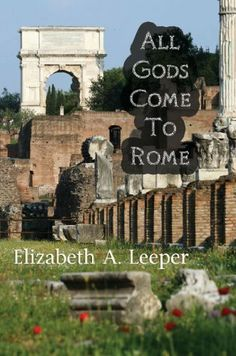 All Gods Come to Rome by Elizabeth A. Leeper. $7.99. 348 pages. Publisher: Black Rose Writing (November 1, 2012)