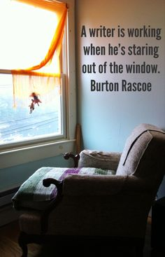 Writing   A writer is working when he's looking out of the window. - Burton Rascoe (I wish my family recognized this...)