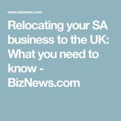 Relocating your SA business to the UK: What you need to know - BizNews.com