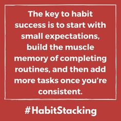 The key to habit success is to start with small expectations, build the muscle memory of completing routines, and then add more tasks once you're consistent. - Habit Stacking quote. See the entire chapter book excerpt these quotes are from. self improvement   self help   wisdom quotes   book quotes