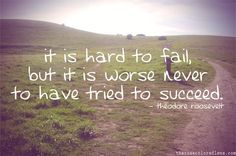 """It is hard to fail, but it is worse never to have tried to succeed."""