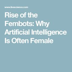 Rise of the Fembots: Why Artificial Intelligence Is Often Female