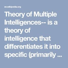Theory of Multiple Intelligences-- is a theory of intelligence that differentiates it into specific (primarily sensory) 'modalities', rather than seeing intelligence as dominated by a single general ability. This model was proposed by Howard Gardner in his 1983 book Frames of Mind: The Theory of Multiple Intelligences. Gardner articulated eight criteria for a behavior to be considered an intelligence. These were that the intelligences showed: potential for brain isolation by brain damage,