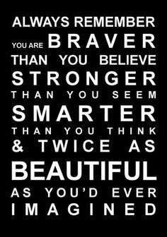 """Always remember you are braver than you believe, stronger than you seem, smarter than you think, and twice as beautiful as you'd ever imagined."""