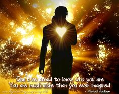 Don't be afraid to know who you are. You are so much more than you ever imagined.
