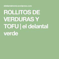 ROLLITOS DE VERDURAS Y TOFU | el delantal verde