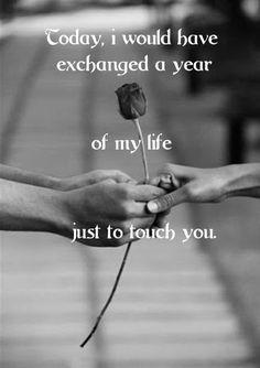 Today, i would have exchanged a year of my life just to touch you.  Heute hätte ich ein Jahr meines Lebens getauscht, nur um dich zu berühren.