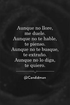 """Aunque no #Llore me #Duele. Aunque no te hable #TePienso. Aunque no te busque #TeExtraño. Aunque no lo diga #TeQuiero"". @candidman #Frases #Poemas #Amor #Poema #Candidman"