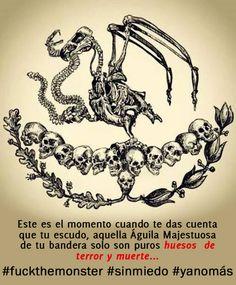 Este es el momento cuando te das cuenta que tu escudo, aquella Águila Majestuosa de tu bandera solo son puros huesos  de terror y muerte... #fuckthemonster #méxico #sinmiedo #yanomás