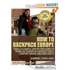 How to Backpack Europe: Finally! A Simple, Step by Step Guide to Traveling Europe as a Budget Saavy, Comfort Driven, Welcome Guest!
