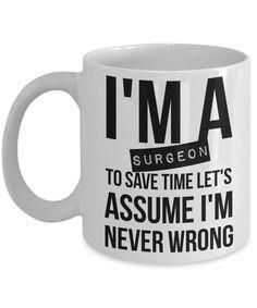 Surgeon Mug - Funny Surgeon Coffee Mug - Surgeon Gifts - I'm A Surgeon, TO Save Time Let's Assume I'm Never Wrong by AmendableMugs on Etsy