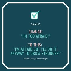 """Day Change: """"I'm too afraid."""" To this: """"I'm afraid but I'll do it anyway to grow stronger. February Challenge, Do It Anyway, Learn A New Skill, How To Gain Confidence, I Give Up, Talking To You, Sentences, I Can, Effort"""