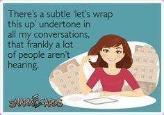 There's a subtle 'let's wrap this up' undertone in all my conversations, that frankly a lot of people aren't hearing. | eCards