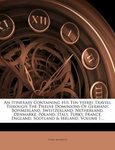 An Itinerary Containing His Ten Yeeres Travell Through The Twelve Dominions Of Germany, Bohmerland, Sweitzerland, Netherland, Denmarke, Poland, Italy, ... England, Scotland & Ireland, Volume 1... by Fynes Moryson. $30.21. Publication: February 17, 2012. Publisher: Nabu Press (February 17, 2012)
