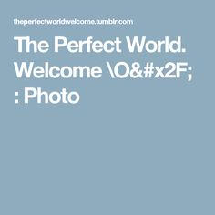 The Perfect World. Welcome \O/ : Photo