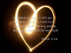 """But Ruth replied, """"Don't urge me to leave you or to turn back from you. Where you go I will go, and where you stay I will stay. Your people will be my people and your God my God. (Ruth 1:16 NIV)"""
