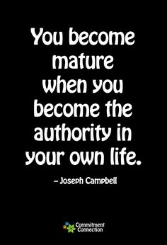 You become mature when you become the authority in your own life - Joseph Campbell