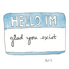 Yes, you. The one reading this right now. I'm glad you exist. Just stay to true to you and keep doing incredible things.