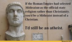 best of atheism   If the Roman Empire had selected Mithraism as the official state ...