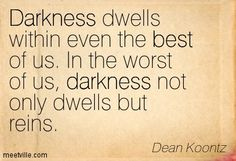 Quotes of Dean Koontz About simple, society, faith, intuition, trust, time, hell, potential, world, change, life, memory, worry, movie, mind...