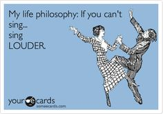 My life philosophy: If you can't sing... sing LOUDER.