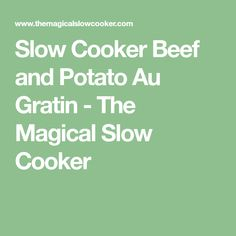 Slow Cooker Beef and Potato Au Gratin - The Magical Slow Cooker